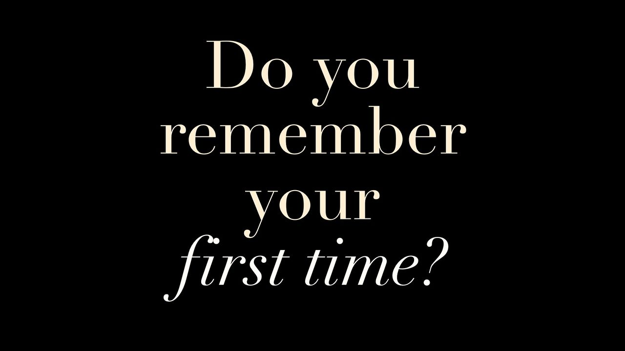 Do You Remember Your First Time?